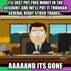 south park it's gone - I'll just put this money in the account, and we'll put it through several risky stock trades... Aaaaand its gone