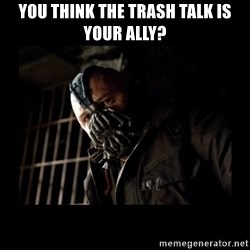 Bane Meme - you think the trash talk is your ally?