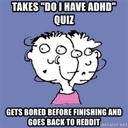 "ADHD kid - Takes ""Do I have ADHD"" quiz gets bored before finishing and goes back to reddit"