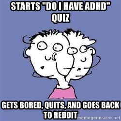 "ADHD kid - starts ""do I have ADHD"" quiz gets bored, quits, and goes back to reddit"