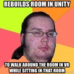 Gordo Nerd - Rebuilds room in Unity to walk around the room in VR while sitting in that room