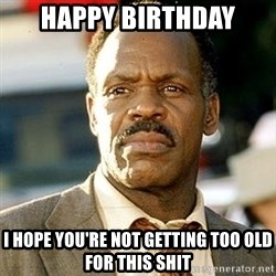 I'm Getting Too Old For This Shit - Happy Birthday I hope you're not getting too old for this shit