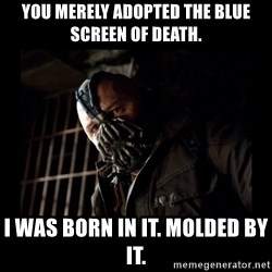 Bane Meme - YOU MERELY ADOPTED THE BLUE SCREEN OF DEATH. I WAS BORN IN IT. MOLDED BY IT.