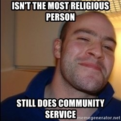 Good Guy Greg - Non Smoker - isn't the most religious person still does community service