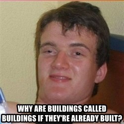 High 10 guy -  Why are buildings called buildings if they're already built?