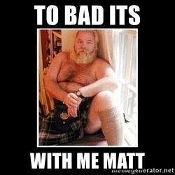 Sexy Scotsman - to bad its with me matt
