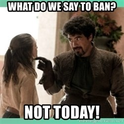 What do we say - What do we say to ban? NOT TODAY!