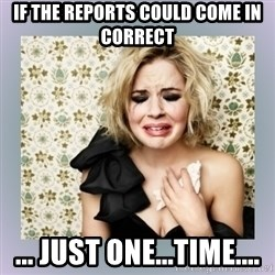 Crying Girl - If the reports could come in correct ... just one...time....