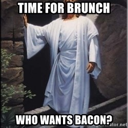 Hell Yeah Jesus - Time For Brunch Who Wants Bacon?