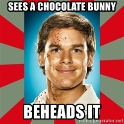 DEXTER MORGAN  - sees a chocolate bunny beheads it