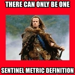 Highlander - THERE CAN ONLY BE ONE SENTINEL METRIC DEFINITION