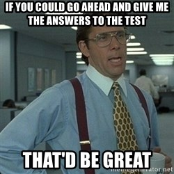 Yeah that'd be great... - If you could go ahead and give me the answers to the test that'd be great