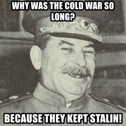 stalintrollface - why was the Cold War so long? because they kept Stalin!
