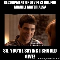 Lloyd-So you're saying there's a chance! - Recoupment of dev fees onl for airable materials? So, you're saying I should give!