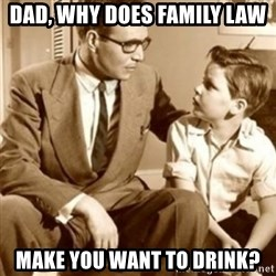 father son  - Dad, why does Family Law make you want to drink?