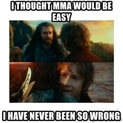 I have never been so wrong - I thought mma would be easy i have never been so wrong
