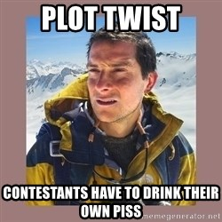 Bear Grylls Piss - Plot twist  Contestants have to drink their own piss