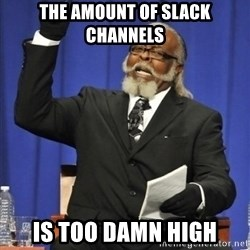 the rent is too damn highh - The amount of slack channels is too damn high