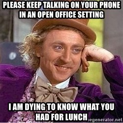 Oh so you're - Please keep talking on your phone in an open office setting I am dying to know what you had for lunch