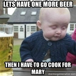 Bad Drunk Baby - lets have one more beer then i have to go cook for mary