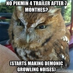 Overly Angry Owl - No pikmin 4 trailer after 7 monthes? (Starts making demonic growling noises)