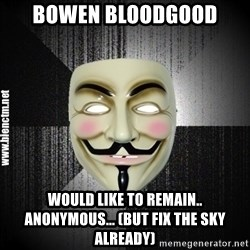 Anonymous memes - Bowen Bloodgood would like to remain.. Anonymous... (but fix the sky already)