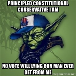 Street Yoda - Principled Constitutional Conservative I am   no vote will lying con man ever get from me