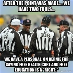 "NFL Ref Meeting - After the point was made.... we have two fouls... We have a personal, on Bernie for saying free health care and free education is a ""Right.."""