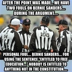 "NFL Ref Meeting - After the point was made... we have two fouls on Bernie Sanders.... during the argument..... Personal foul.... Bernie Sanders.... for using the sentence ""Entitled to free education...."" Nobody is entitled to anything not in the constitution....."