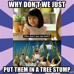Why don't we use both girl - Why don't we just put them in a tree stump