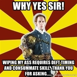 Steampunk Guy - Why yes Sir! Wiping my ass requires deft timing and consummate skill.  Thank you for asking......