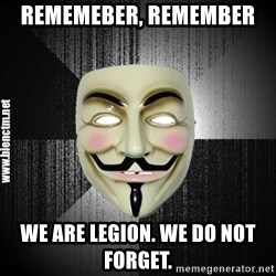Anonymous memes - rememeber, remember  we are legion. we do not forget.