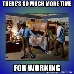 There's so much more room - There's so much more time for working