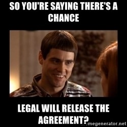Lloyd-So you're saying there's a chance! - So You're saying there's a chance Legal Will Release the Agreement?