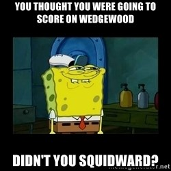 didnt you squidward - You thought you were going to score on Wedgewood Didn't you squidward?