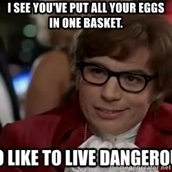 I too like to live dangerously - I see you've put all your eggs in one basket.