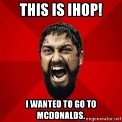 THIS IS SPARTAAA!!11!1 - This is Ihop! I wanted to go to Mcdonalds.