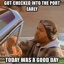 Good Day Ice Cube - got checked into the port early Today was a good day