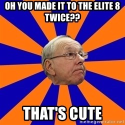 Jim Boeheim - Oh you made it to the elite 8 twice?? That's cute