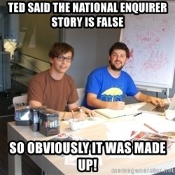 Naive Junior Creatives - TED SAID THE NATIONAL ENQUIRER STORY IS FALSE SO OBVIOUSLY IT WAS MADE UP!