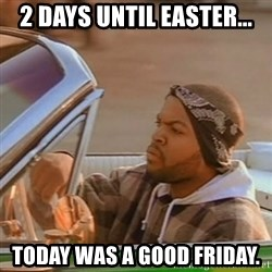 Good Day Ice Cube - 2 days until easter... today was a good friday.