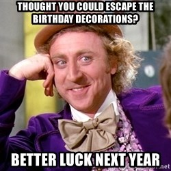 Willy Wonka - THOUGHT YOU COULD ESCAPE THE BIRTHDAY DECORATIONS? BETTER LUCK NEXT YEAR