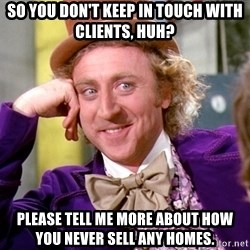 Willy Wonka - So you don't keep in touch with clients, huh? Please tell me more about how you never sell any homes.
