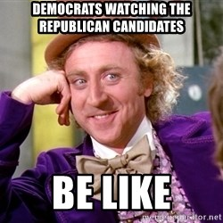 Willy Wonka - Democrats watching the Republican candidates be like