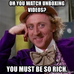 Willy Wonka - Oh you watch unboxing videos? You must be so rich.