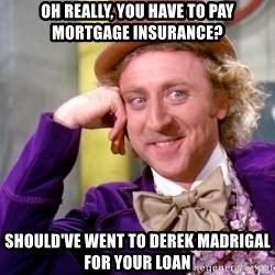 Willy Wonka - Oh really, you have to pay mortgage insurance? should've went to derek madrigal for your loan