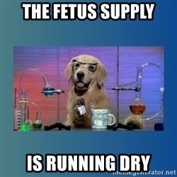 Chemistry Dog - the fetus supply is running dry