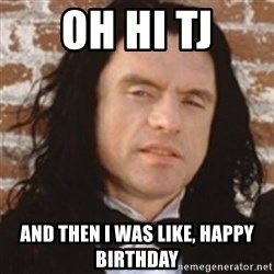 Disgusted Tommy Wiseau - Oh Hi TJ And then I was like, Happy Birthday