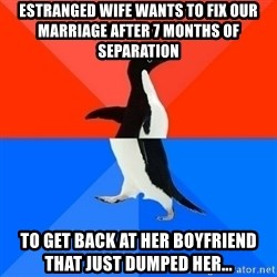 Socially Awesome Awkward Penguin - Estranged wife wants to fix our marriage after 7 months of separation  to get back at her boyfriend that just dumped her...