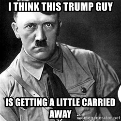 Hitler - I think this trump guy is getting a little carried away